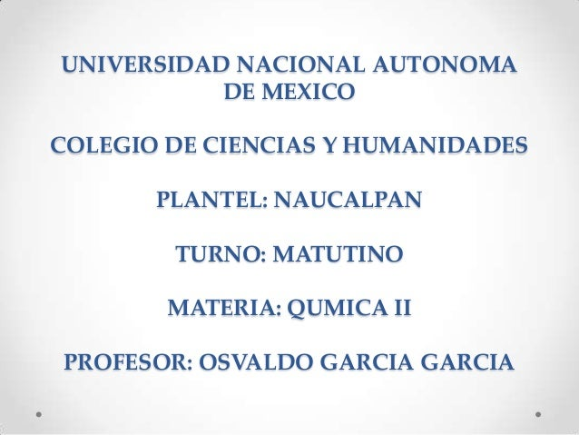 UNIVERSIDAD NACIONAL AUTONOMADE MEXICOCOLEGIO DE CIENCIAS Y HUMANIDADESPLANTEL: NAUCALPANTURNO: MATUTINOMATERIA: QUMICA II...