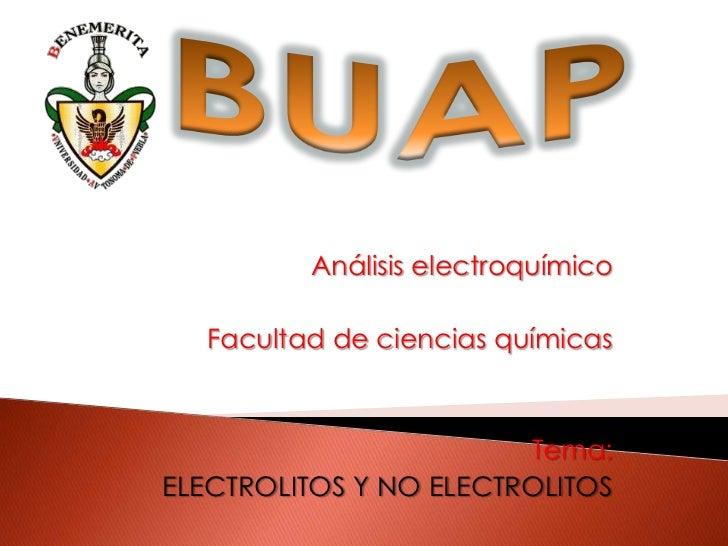 BUAP<br />Análisis electroquímico<br />Facultad de ciencias químicas<br />Tema:<br />ELECTROLITOS Y NO ELECTROLITOS<br />