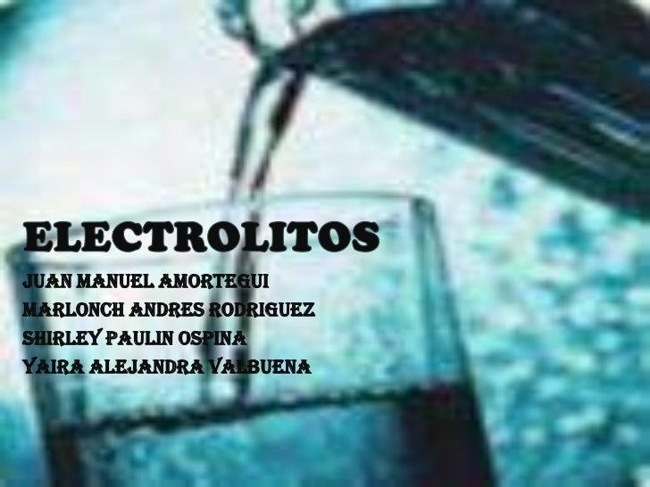 ELECTROLITOS<br />JUAN MANUEL AMORTEGUI<br />MARLONCH ANDRES RODRIGUEZ<br />SHIRLEY PAULIN OSPINA<br />YAIRA ALEJANDRA VAL...