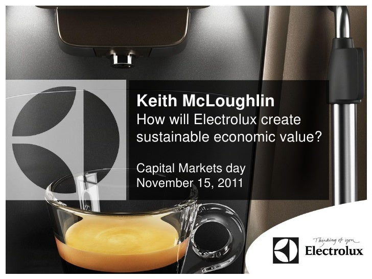 Keith McLoughlinHow will Electrolux createsustainable economic value?Capital Markets dayNovember 15, 2011