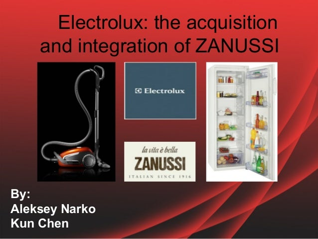 Electrolux: the acquisition and integration of ZANUSSI  By: Aleksey Narko Kun Chen