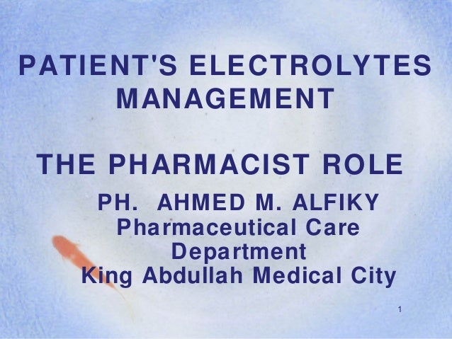 1 PATIENT'S ELECTROLYTES MANAGEMENT THE PHARMACIST ROLE PH. AHMED M. ALFIKY Pharmaceutical Care Department King Abdullah M...