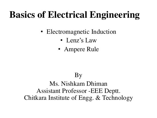 Basics of Electrical Engineering • Electromagnetic Induction • Lenz's Law • Ampere Rule  By Ms. Nishkam Dhiman Assistant P...