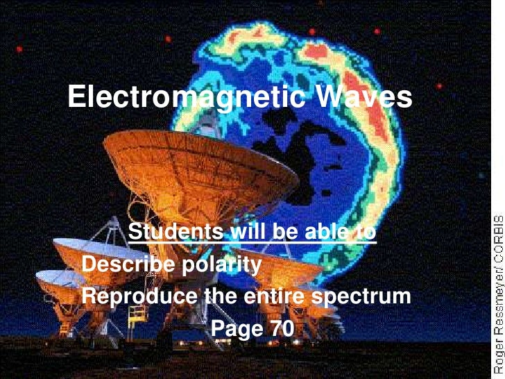 Electromagnetic Waves        Students will be able to Describe polarity Reproduce the entire spectrum            Page 70