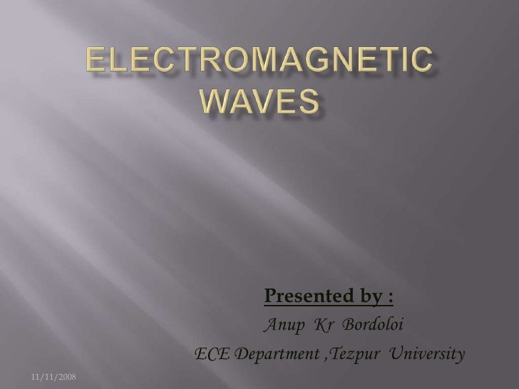 Electromagnetic Waves<br />Presented by :<br />Anup  Kr  Bordoloi<br />ECE Department ,Tezpur  University<br />11/11/2008<...