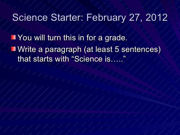 Science Starter: February 27, 2012 <ul><li>You will turn this in for a grade. </li></ul><ul><li>Write a paragraph (at leas...