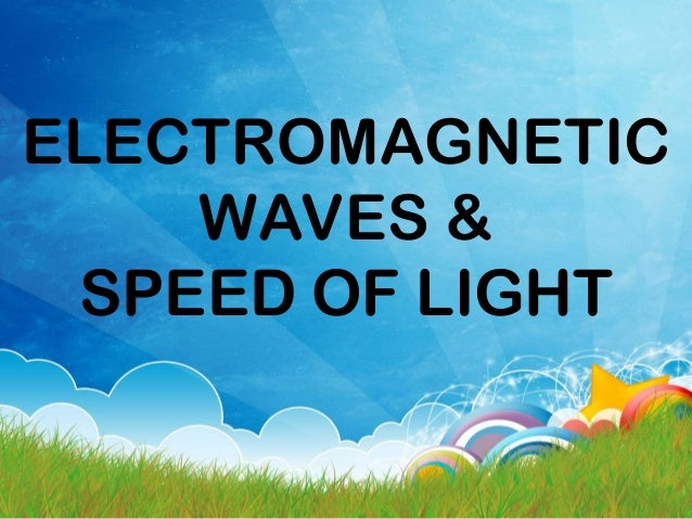 ELECTROMAGNETIC WAVES & SPEED OF LIGHT