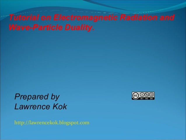Tutorial on Electromagnetic Radiation and Wave-Particle Duality.  Prepared by Lawrence Kok http://lawrencekok.blogspot.com