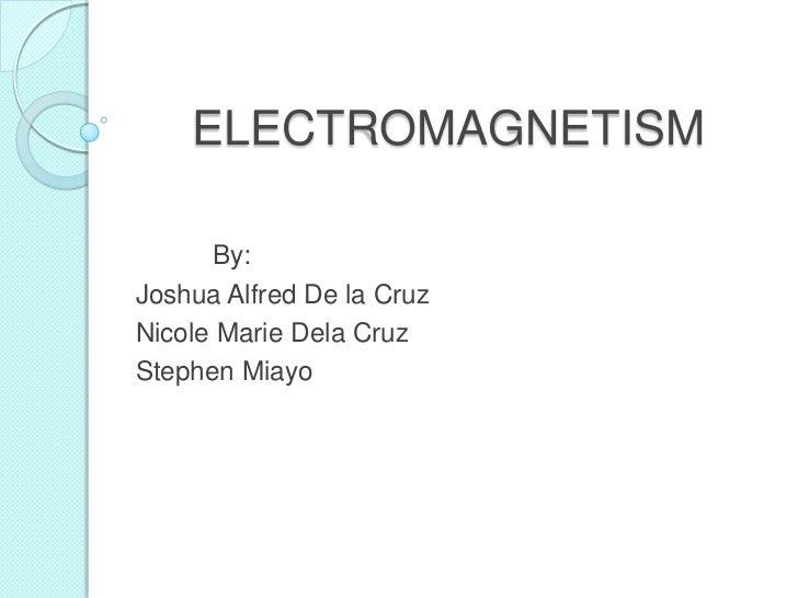 ELECTROMAGNETISM<br />By:<br />Joshua Alfred De la Cruz<br />Nicole Marie Dela Cruz<br />Stephen Miayo<br />