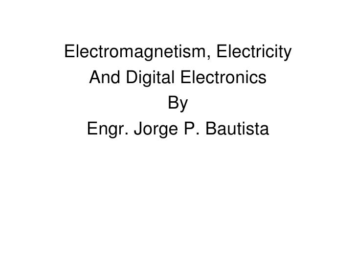 Electromagnetism, Electricity<br />And Digital Electronics<br />By<br />Engr. Jorge P. Bautista<br />