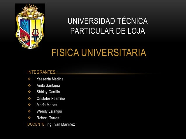 UNIVERSIDAD TÉCNICA                          PARTICULAR DE LOJA               FISICA UNIVERSITARIAINTEGRANTES:    Yesseni...