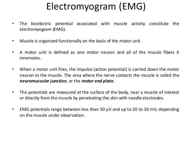 Electromyogram (EMG) • The bioelectric potential associated with muscle activity constitute the electromyogram (EMG). • Mu...