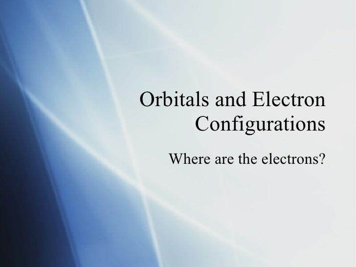 Orbitals and Electron Configurations Where are the electrons?