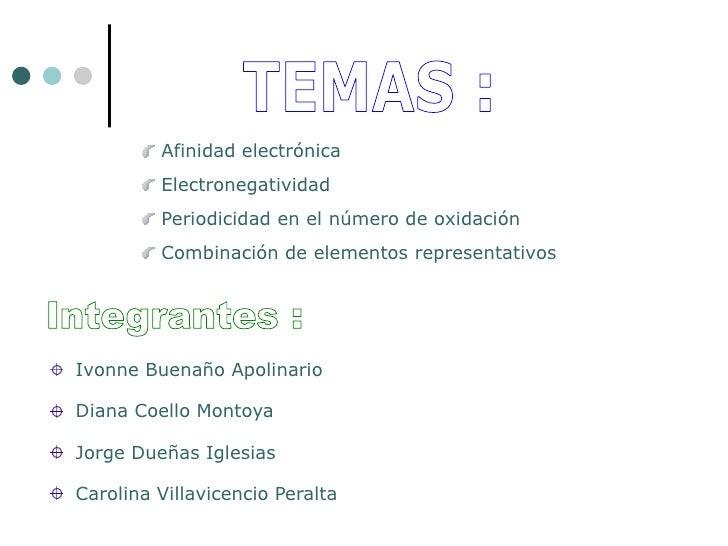 TEMAS :<br /> Afinidad electrónica<br /> Electronegatividad<br /> Periodicidad en el número de oxidación<br /> Combinación...