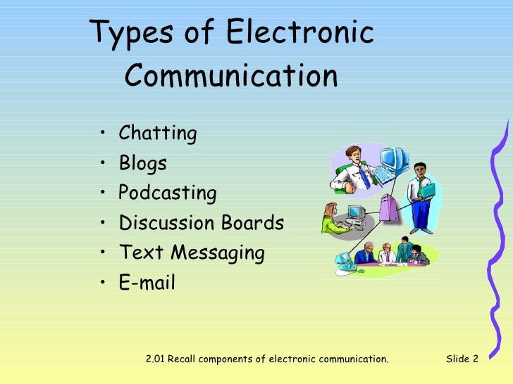 devices types of electronic communication Electronic communication can be carried out in a variety of formats and using a variety of tools, including telephones, computers, fax machines, mobile pagers, smartphones and radio these transmissions can involve video, photo, text or sound.