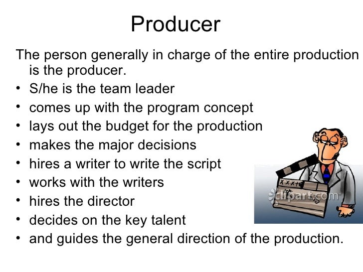 Producer <ul><li>The person generally in charge of the entire production is the producer. </li></ul><ul><li>S/he is the te...