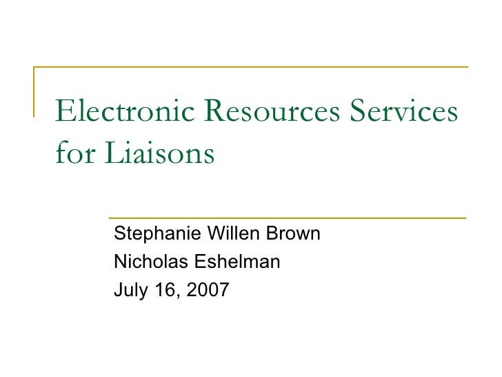 Electronic Resources Services for Liaisons Stephanie Willen Brown Nicholas Eshelman July 16, 2007