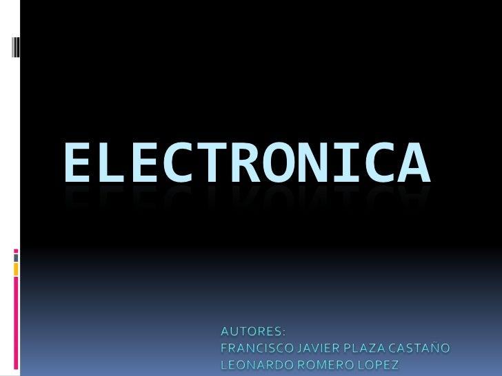 Electronica<br />AUTORES:<br />FRANCISCO JAVIER PLAZA CASTAÑO<br />LEONARDO ROMERO LOPEZ<br />