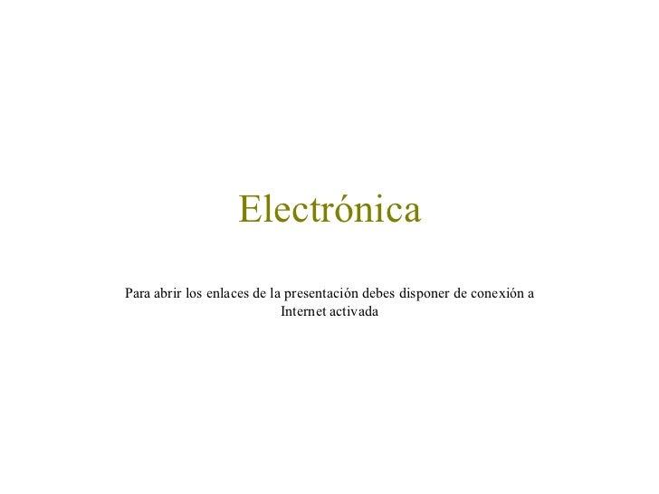 Electrónica Para abrir los enlaces de la presentación debes disponer de conexión a Internet activada