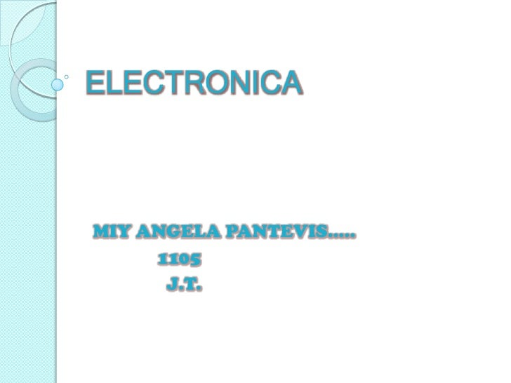 ELECTRONICA<br />MIY ANGELA PANTEVIS…..<br />              1105<br />                J.T.<br />