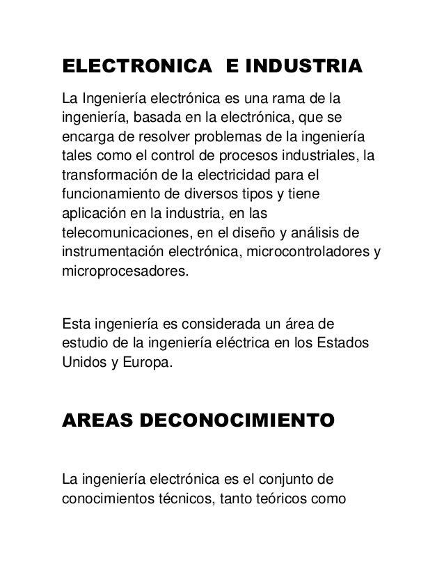 ELECTRONICA E INDUSTRIA La Ingeniería electrónica es una rama de la ingeniería, basada en la electrónica, que se encarga d...