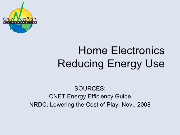 Home Electronics  Reducing Energy Use SOURCES: CNET Energy Efficiency Guide NRDC, Lowering the Cost of Play, Nov., 2008