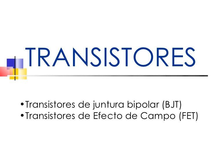 TRANSISTORES <ul><li>Transistores de juntura bipolar (BJT) </li></ul><ul><li>Transistores de Efecto de Campo (FET) </li></ul>