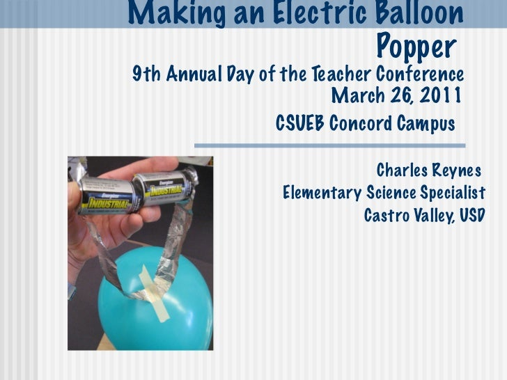 Making an Electric Balloon Popper  9th Annual Day of the Teacher Conference March 26, 2011 CSUEB Concord Campus   Charles ...