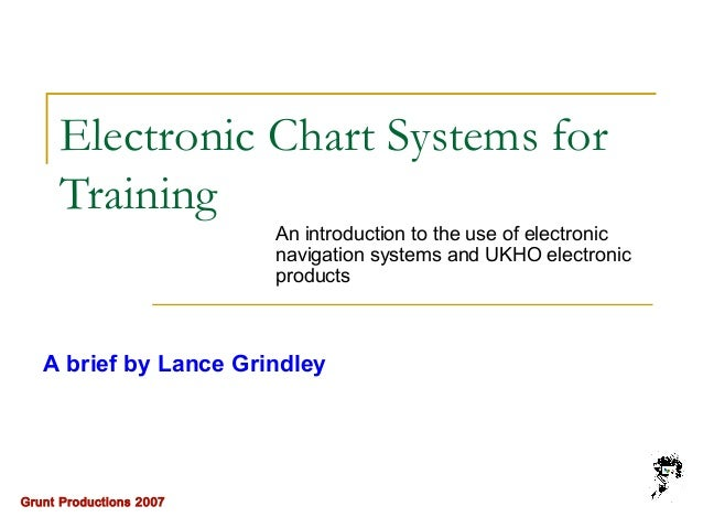 Grunt Productions 2007 Electronic Chart Systems for Training An introduction to the use of electronic navigation systems a...