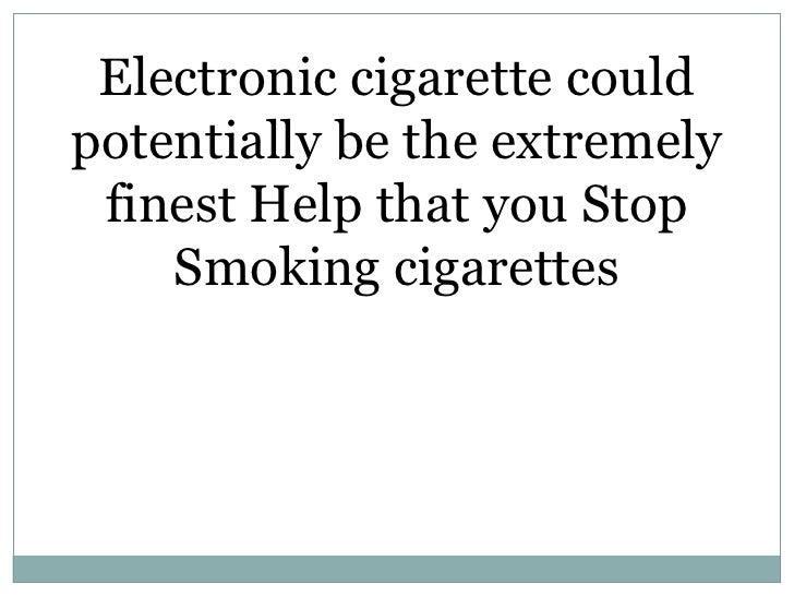 Electronic cigarette could potentially be the extremely finest help that you stop smoking cigarettes