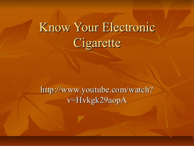 Know Your Electronic     Cigarettehttp://www.youtube.com/watch?        v=Hvkgk29aopA