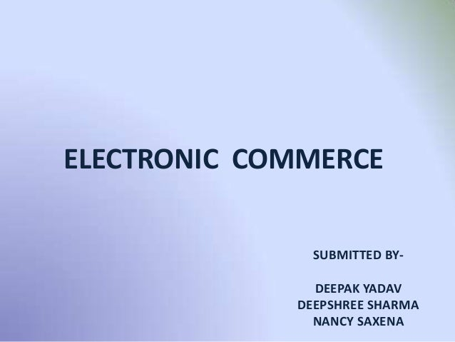 ELECTRONIC COMMERCE SUBMITTED BY- DEEPAK YADAV DEEPSHREE SHARMA NANCY SAXENA