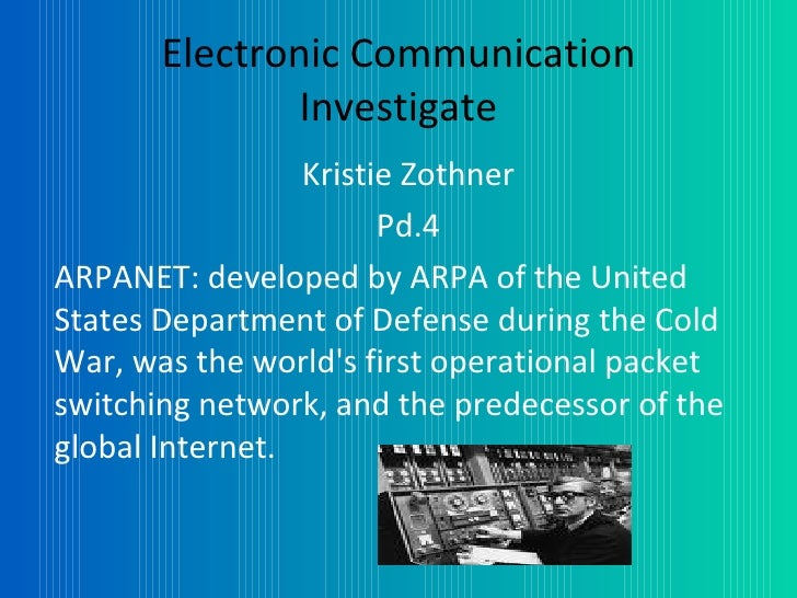 Electronic Communication Investigate Kristie Zothner Pd.4 ARPANET: developed by ARPA of the United States Department of De...