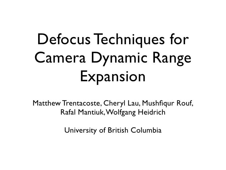 Defocus Techniques for Camera Dynamic Range      Expansion Matthew Trentacoste, Cheryl Lau, Mushfiqur Rouf,        Rafal Ma...