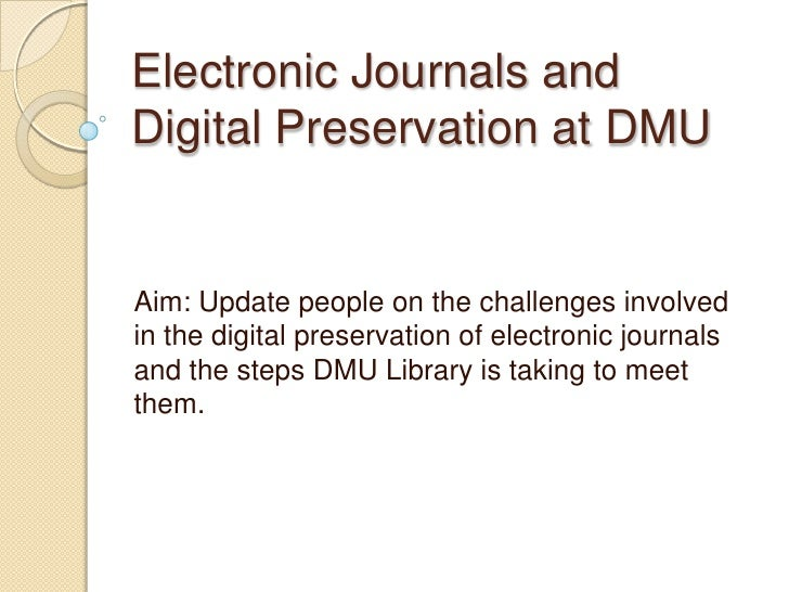Electronic Journals and Digital Preservation at DMU<br />Aim: Update people on the challenges involved in the digital pres...