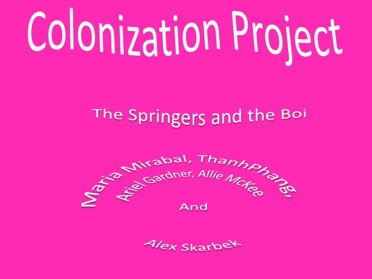 Colonization Project<br />The Springers and the Boi<br />Maria Mirabal, ThanhPhang, <br />Ariel Gardner, Allie McKee <br /...
