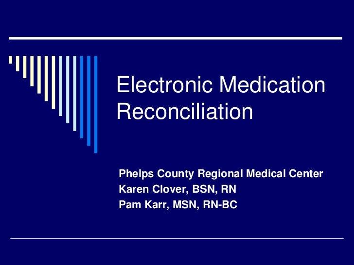 Electronic MedicationReconciliationPhelps County Regional Medical CenterKaren Clover, BSN, RNPam Karr, MSN, RN-BC