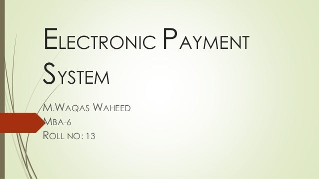 ELECTRONIC PAYMENT SYSTEM M.WAQAS WAHEED MBA-6 ROLL NO: 13