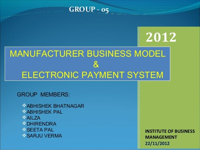 GROUP - 05                             2012MANUFACTURER BUSINESS MODEL               &  ELECTRONIC PAYMENT SYSTEM GROUP ME...