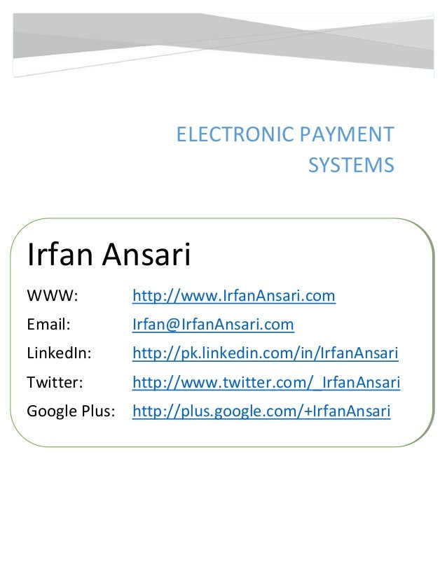 Electronic Payment Systems  ELECTRONIC PAYMENT SYSTEMS  Irfan Ansari WWW:  http://www.IrfanAnsari.com  Email:  Irfan@Irfan...