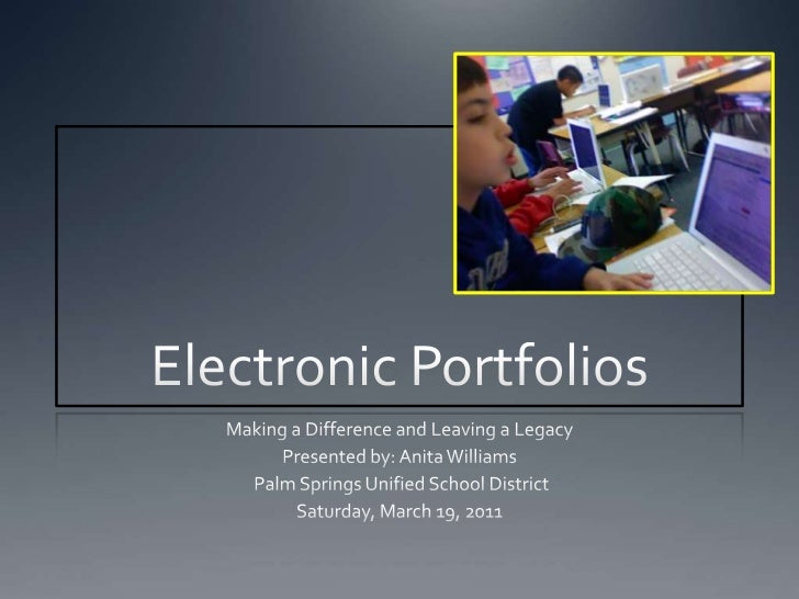 Electronic Portfolios<br />Making a Difference and Leaving a Legacy<br />Presented by: Anita Williams<br /> Palm Springs U...