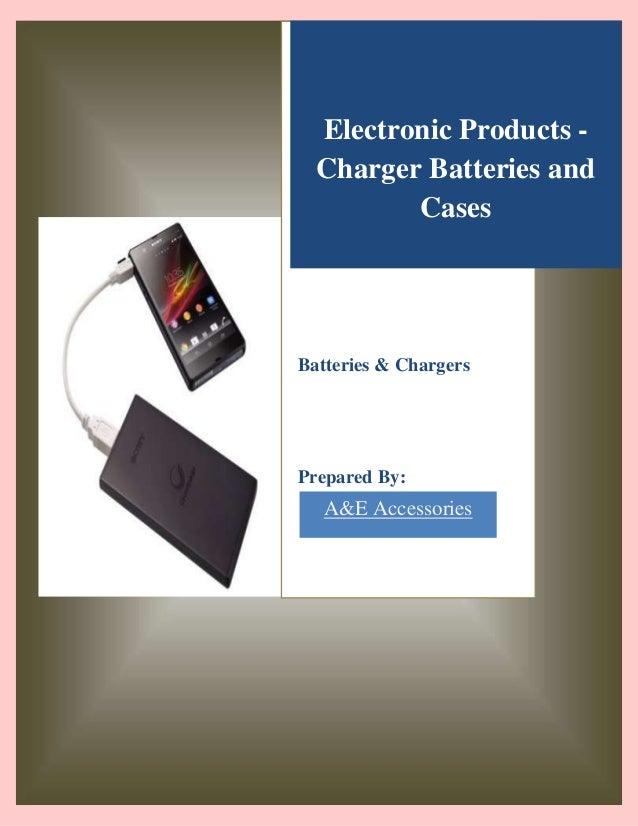 Electronic Products Charger Batteries and Cases  Batteries & Chargers  Prepared By:  A&E Accessories