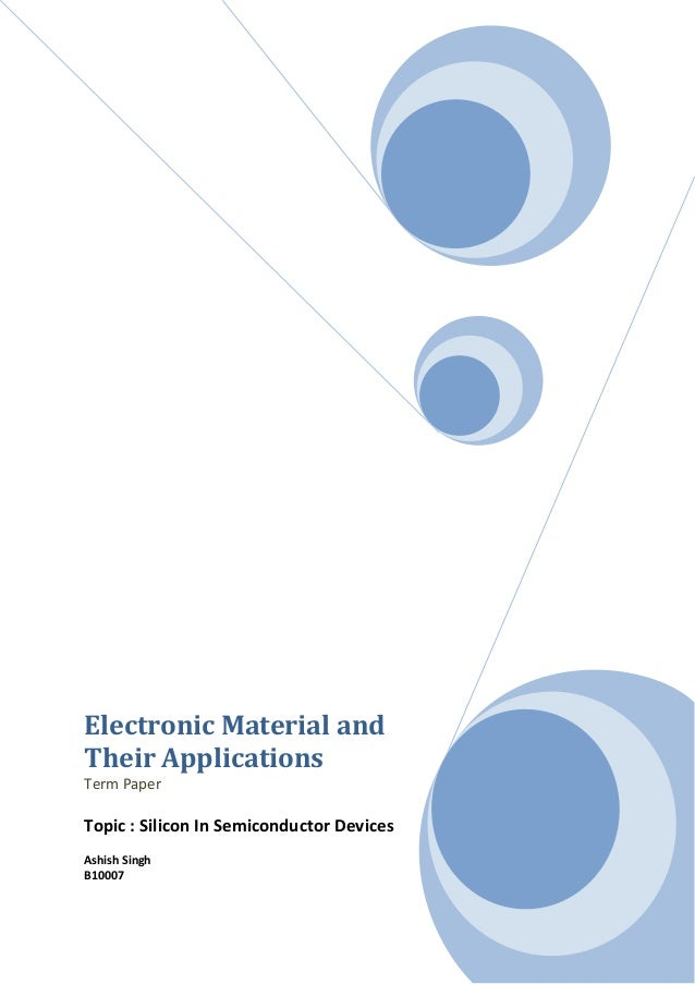 Electronic Material andTheir ApplicationsTerm PaperTopic : Silicon In Semiconductor DevicesAshish SinghB10007