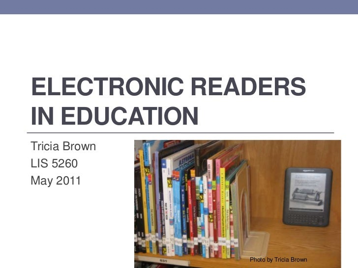 Electronic Readers in Education<br />Tricia Brown<br />LIS 5260<br />May 2011<br />Photo by Tricia Brown<br />