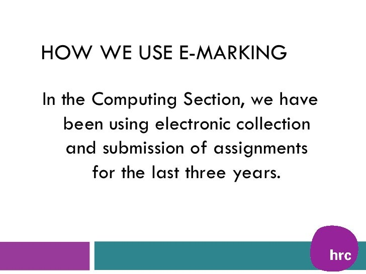 HOW WE USE E-MARKINGIn the Computing Section, we have   been using electronic collection    and submission of assignments ...