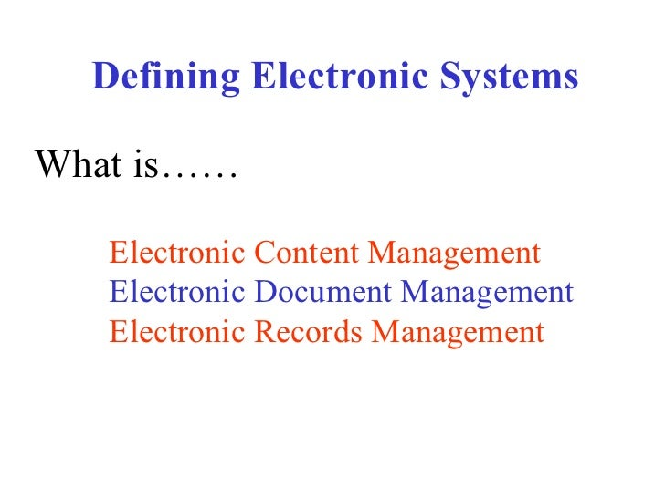 Defining Electronic Systems What is…… Electronic Content Management   Electronic Document Management Electronic Records Ma...