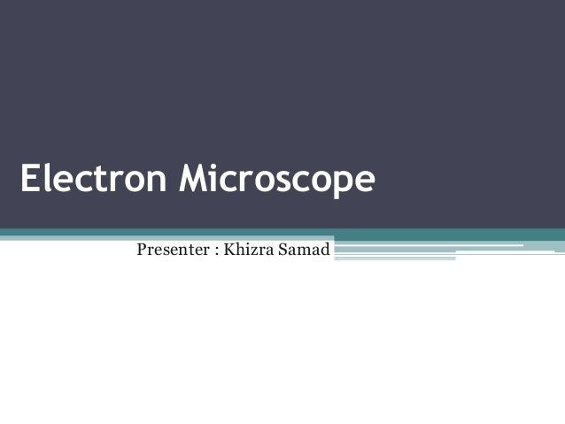 Electron Microscope Presenter : Khizra Samad