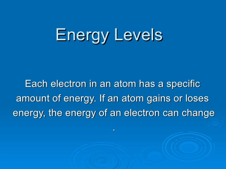 Energy Levels Each electron in an atom has a specific  amount of energy. If an atom gains or loses  energy, the energy of ...