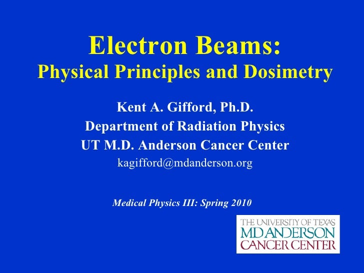 Electron Beams: Physical Principles and Dosimetry Kent A. Gifford, Ph.D. Department of Radiation Physics UT M.D. Anderson ...