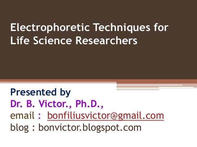 Electrophoretic Techniques forLife Science ResearchersPresented byDr. B. Victor., Ph.D.,email : bonfiliusvictor@gmail.comb...